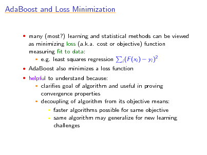 Slide: AdaBoost and Loss Minimization  many (most?) learning and statistical methods can be viewed  as minimizing loss (a.k.a. cost or objective) function measuring t to data: 2  e.g. least squares regression i (F (xi )  yi )  AdaBoost also minimizes a loss function  helpful to understand because:  claries goal of algorithm and useful in proving convergence properties  decoupling of algorithm from its objective means:  faster algorithms possible for same objective  same algorithm may generalize for new learning challenges