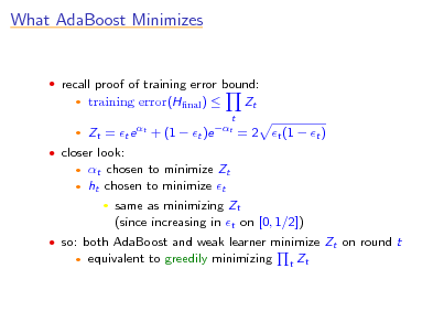 Slide: What AdaBoost Minimizes   recall proof of training error bound:    training error(Hnal )  t  Zt  Zt = t e t + (1  t )e t = 2 t (1  t ) t chosen to minimize Zt ht chosen to minimize t  same as minimizing Zt (since increasing in t on [0, 1/2]) equivalent to greedily minimizing t   closer look:     so: both AdaBoost and weak learner minimize Zt on round t   Zt
