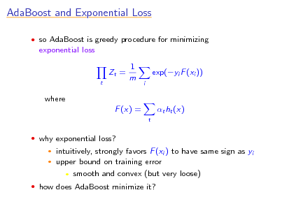 Slide: AdaBoost and Exponential Loss  so AdaBoost is greedy procedure for minimizing  exponential loss Zt = t  1 m  exp(yi F (xi )) i  where F (x) = t  t ht (x)   why exponential loss?    intuitively, strongly favors F (xi ) to have same sign as yi upper bound on training error  smooth and convex (but very loose)   how does AdaBoost minimize it?