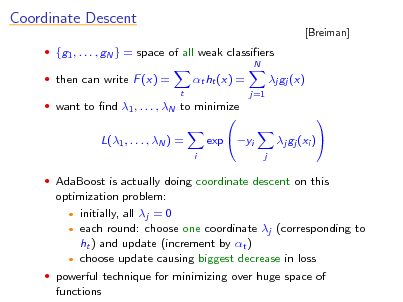 Slide: Coordinate Descent  {g1 , . . . , gN } = space of all weak classiers N  [Breiman]   then can write F (x) = t  t ht (x) = j=1  j gj (x)    want to nd 1 , . . . , N to minimize  L(1 , . . . , N ) = i   AdaBoost is actually doing coordinate descent on this  exp yi    j  j gj (xi )  optimization problem:  initially, all j = 0  each round: choose one coordinate j (corresponding to ht ) and update (increment by t )  choose update causing biggest decrease in loss  powerful technique for minimizing over huge space of functions