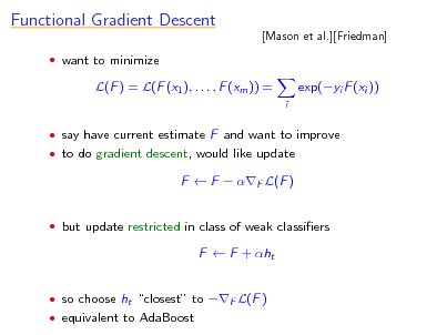 Slide: Functional Gradient Descent  want to minimize  [Mason et al.][Friedman]  L(F ) = L(F (x1 ), . . . , F (xm )) = i  exp(yi F (xi ))   say have current estimate F and want to improve  to do gradient descent, would like update  F  F  F L(F )  but update restricted in class of weak classiers  F  F + ht  so choose ht closest to F L(F )  equivalent to AdaBoost