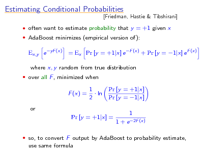 Slide: Estimating Conditional Probabilities  [Friedman, Hastie & Tibshirani]   often want to estimate probability that y = +1 given x  AdaBoost minimizes (empirical version of):  Ex,y e yF (x) = Ex Pr [y = +1|x] e F (x) + Pr [y = 1|x] e F (x) where x, y random from true distribution  over all F , minimized when  F (x) = or  1  ln 2  Pr [y = +1|x] Pr [y = 1|x] 1 1 + e 2F (x)  Pr [y = +1|x] =   so, to convert F output by AdaBoost to probability estimate,  use same formula