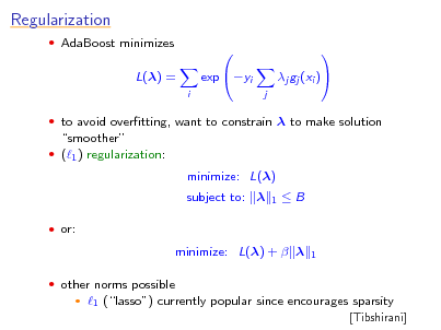 Slide: Regularization  AdaBoost minimizes  L() = i   to avoid overtting, want to constrain  to make solution  exp yi    j  j gj (xi )    smoother  (1 ) regularization:  minimize: L() subject to:   or: 1  B  minimize: L() +    other norms possible   1  1 (lasso) currently popular since encourages sparsity [Tibshirani]