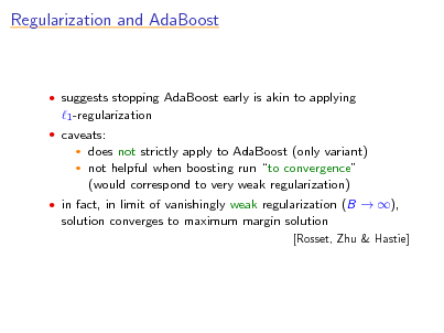 Slide: Regularization and AdaBoost   suggests stopping AdaBoost early is akin to applying  1 -regularization  caveats:  does not strictly apply to AdaBoost (only variant)  not helpful when boosting run to convergence (would correspond to very weak regularization)    in fact, in limit of vanishingly weak regularization (B  ),  solution converges to maximum margin solution [Rosset, Zhu & Hastie]