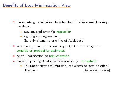 Slide: Benets of Loss-Minimization View   immediate generalization to other loss functions and learning  problems    e.g. squared error for regression e.g. logistic regression (by only changing one line of AdaBoost)   sensible approach for converting output of boosting into  conditional probability estimates  helpful connection to regularization  basis for proving AdaBoost is statistically consistent   i.e., under right assumptions, converges to best possible classier [Bartlett & Traskin]