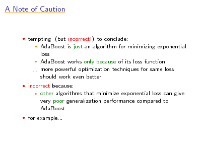 Slide: A Note of Caution   tempting (but incorrect!) to conclude:  AdaBoost is just an algorithm for minimizing exponential loss  AdaBoost works only because of its loss function  more powerful optimization techniques for same loss should work even better    incorrect because:   other algorithms that minimize exponential loss can give very poor generalization performance compared to AdaBoost   for example...