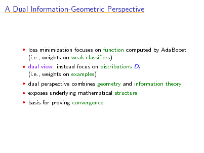 Slide: A Dual Information-Geometric Perspective   loss minimization focuses on function computed by AdaBoost  (i.e., weights on weak classiers)  dual view: instead focus on distributions Dt  (i.e., weights on examples)  dual perspective combines geometry and information theory  exposes underlying mathematical structure  basis for proving convergence