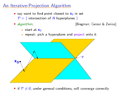 Slide: An Iterative-Projection Algorithm  say want to nd point closest to x0 in set  P = { intersection of N hyperplanes }  algorithm:    [Bregman; Censor & Zenios]  start at x0 repeat: pick a hyperplane and project onto it  P x0   if P = , under general conditions, will converge correctly