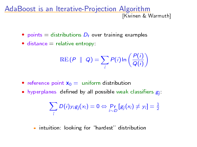 Slide: AdaBoost is an Iterative-Projection Algorithm  points = distributions Dt over training examples  distance = relative entropy:  [Kivinen & Warmuth]  RE (P  Q) = i  P(i) ln  P(i) Q(i)   reference point x0 = uniform distribution  hyperplanes dened by all possible weak classiers gj :  D(i)yi gj (xi ) = 0  Pr [gj (xi ) = yi ] = i iD  1 2    intuition: looking for hardest distribution