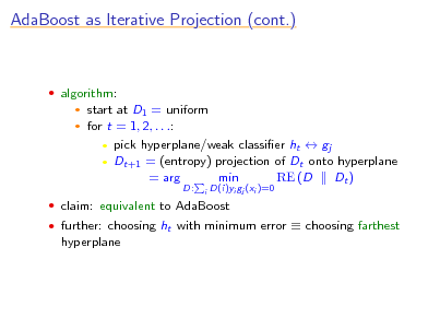 Slide: AdaBoost as Iterative Projection (cont.)   algorithm:    start at D1 = uniform for t = 1, 2, . . .:  pick hyperplane/weak classier ht  gj  Dt+1 = (entropy) projection of Dt onto hyperplane = arg min RE (D Dt ) D: i  D(i)yi gj (xi )=0   claim: equivalent to AdaBoost  further: choosing ht with minimum error  choosing farthest  hyperplane