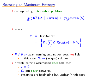 Slide: Boosting as Maximum Entropy  corresponding optimization problem: DP  min RE (D  uniform)  max entropy(D) DP   where  P = feasible set = D: i  D(i)yi gj (xi ) = 0 j   P =   weak learning assumption does not hold     in this case, Dt  (unique) solution   if weak learning assumption does hold then  P= Dt can never converge  dynamics are fascinating but unclear in this case
