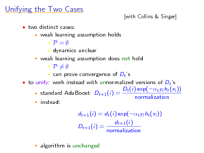 Slide: Unifying the Two Cases  two distinct cases:   [with Collins & Singer]  weak learning assumption holds  P =  dynamics unclear  weak learning assumption does not hold  P =  can prove convergence of Dt s  to unify: work instead with unnormalized versions of Dt s Dt (i) exp(t yi ht (xi ))  standard AdaBoost: Dt+1 (i) = normalization  instead: dt+1 (i) = dt (i) exp(t yi ht (xi )) dt+1 (i) Dt+1 (i) = normalization   algorithm is unchanged