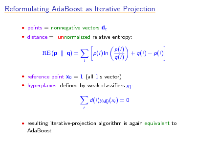 Slide: Reformulating AdaBoost as Iterative Projection  points = nonnegative vectors dt  distance = unnormalized relative entropy:  RE (p  q) = i  p(i) ln  p(i) q(i)  + q(i)  p(i)   reference point x0 = 1 (all 1s vector)  hyperplanes dened by weak classiers gj :  d(i)yi gj (xi ) = 0 i   resulting iterative-projection algorithm is again equivalent to  AdaBoost