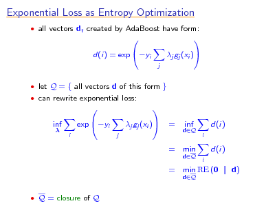 Slide: Exponential Loss as Entropy Optimization  all vectors dt created by AdaBoost have form:  d(i) = exp yi    j  j gj (xi )     let Q = { all vectors d of this form }  can rewrite exponential loss:  inf  i  exp yi    j  j gj (xi )    =  dQ  inf  d(i) i  = min dQ dQ i  d(i) d)  = min RE (0  Q = closure of Q