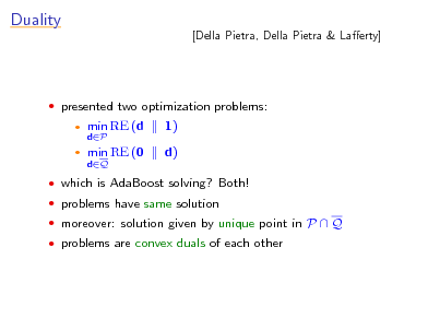 Slide: Duality  [Della Pietra, Della Pietra & Laerty]   presented two optimization problems:    min RE (d dP  1) d)  min RE (0 dQ   which is AdaBoost solving? Both!  problems have same solution  moreover: solution given by unique point in P  Q  problems are convex duals of each other
