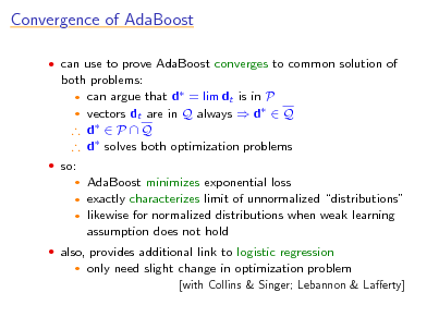 Slide: Convergence of AdaBoost  can use to prove AdaBoost converges to common solution of  both problems:  can argue that d = lim dt is in P  vectors dt are in Q always  d  Q  d  P  Q  d solves both optimization problems  so:  AdaBoost minimizes exponential loss exactly characterizes limit of unnormalized distributions  likewise for normalized distributions when weak learning assumption does not hold     also, provides additional link to logistic regression   only need slight change in optimization problem [with Collins & Singer; Lebannon & Laerty]
