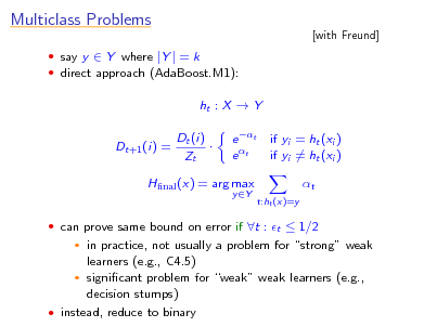 Slide: Multiclass Problems  say y  Y where |Y | = k  direct approach (AdaBoost.M1):  [with Freund]  ht : X  Y Dt+1 (i) = Dt (i)  Zt e t e t y Y  if yi = ht (xi ) if yi = ht (xi ) t t:ht (x)=y  Hnal (x) = arg max   can prove same bound on error if t : t  1/2  in practice, not usually a problem for strong weak learners (e.g., C4.5)  signicant problem for weak weak learners (e.g., decision stumps)  instead, reduce to binary