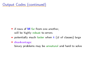 Slide: Output Codes (continued)   if rows of M far from one another,  will be highly robust to errors  potentially much faster when k (# of classes) large  disadvantage:  binary problems may be unnatural and hard to solve