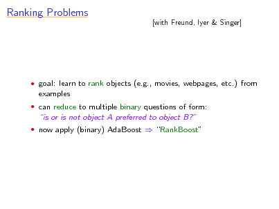 Slide: Ranking Problems  [with Freund, Iyer & Singer]   goal: learn to rank objects (e.g., movies, webpages, etc.) from  examples  can reduce to multiple binary questions of form:  is or is not object A preferred to object B?  now apply (binary) AdaBoost  RankBoost