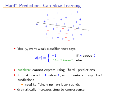 Slide: Hard Predictions Can Slow Learning  L   ideally, want weak classier that says:  h(x) =  +1 if x above L dont know else   problem: cannot express using hard predictions  if must predict 1 below L, will introduce many bad  predictions  need to clean up on later rounds  dramatically increases time to convergence