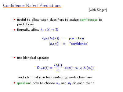 Slide: Condence-Rated Predictions  [with Singer]   useful to allow weak classiers to assign condences to  predictions  formally, allow ht : X  R  sign(ht (x)) = prediction |ht (x)| = condence   use identical update:  Dt+1 (i) =  Dt (i)  exp(t yi ht (xi )) Zt  and identical rule for combining weak classiers  question: how to choose t and ht on each round