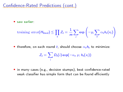 Slide: Condence-Rated Predictions (cont.)  saw earlier:  training error(Hnal )  t  Zt =  1 m  exp yi i t  t ht (xi )   therefore, on each round t, should choose t ht to minimize:  Zt = i  Dt (i) exp(t yi ht (xi ))   in many cases (e.g., decision stumps), best condence-rated  weak classier has simple form that can be found eciently