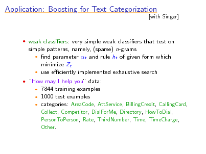 Slide: Application: Boosting for Text Categorization  [with Singer]   weak classiers: very simple weak classiers that test on  simple patterns, namely, (sparse) n-grams  nd parameter t and rule ht of given form which minimize Zt  use eciently implemented exhaustive search  How may I help you data:  7844 training examples 1000 test examples  categories: AreaCode, AttService, BillingCredit, CallingCard, Collect, Competitor, DialForMe, Directory, HowToDial, PersonToPerson, Rate, ThirdNumber, Time, TimeCharge, Other.