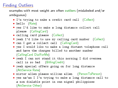 Slide: Finding Outliers examples with most weight are often outliers (mislabeled and/or ambiguous)  Im trying to make a credit card call (Collect)  hello (Rate)  yes Id like to make a long distance collect call please (CallingCard)  calling card please (Collect)  yeah Id like to use my calling card number (Collect)  can I get a collect call (CallingCard)  yes I would like to make a long distant telephone call and have the charges billed to another number (CallingCard DialForMe)  yeah I can not stand it this morning I did oversea (BillingCredit) call is so bad  yeah special offers going on for long distance (AttService Rate)  mister allen please william allen (PersonToPerson)  yes maam I Im trying to make a long distance call to a non dialable point in san miguel philippines (AttService Other)