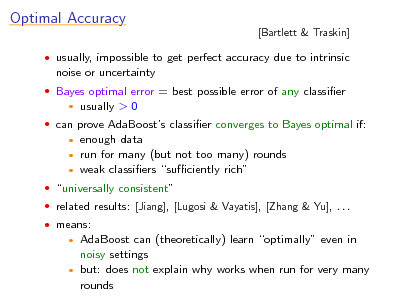 Slide: Optimal Accuracy noise or uncertainty  [Bartlett & Traskin]   usually, impossible to get perfect accuracy due to intrinsic  Bayes optimal error = best possible error of any classier   usually > 0   can prove AdaBoosts classier converges to Bayes optimal if:  enough data run for many (but not too many) rounds  weak classiers suciently rich     universally consistent  related results: [Jiang], [Lugosi & Vayatis], [Zhang & Yu], . . .  means:  AdaBoost can (theoretically) learn optimally even in noisy settings  but: does not explain why works when run for very many rounds