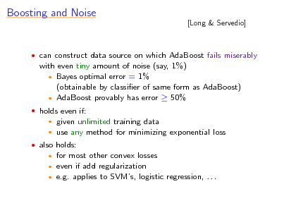 Slide: Boosting and Noise  [Long & Servedio]   can construct data source on which AdaBoost fails miserably  with even tiny amount of noise (say, 1%)  Bayes optimal error = 1% (obtainable by classier of same form as AdaBoost)  AdaBoost provably has error  50%  holds even if:    given unlimited training data use any method for minimizing exponential loss   also holds:  for most other convex losses even if add regularization  e.g. applies to SVMs, logistic regression, . . .