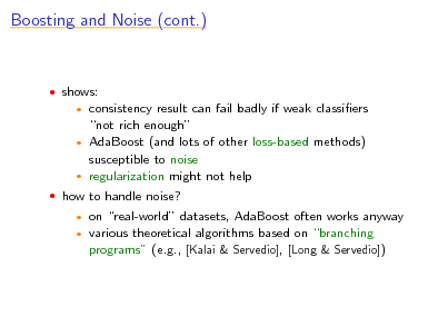 Slide: Boosting and Noise (cont.)   shows:  consistency result can fail badly if weak classiers not rich enough  AdaBoost (and lots of other loss-based methods) susceptible to noise  regularization might not help    how to handle noise?    on real-world datasets, AdaBoost often works anyway various theoretical algorithms based on branching programs (e.g., [Kalai & Servedio], [Long & Servedio])