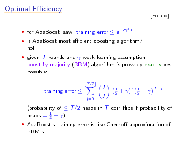 Slide: Optimal Eciency  for AdaBoost, saw: training error  e 2 2T  [Freund]   is AdaBoost most ecient boosting algorithm?  no!  given T rounds and -weak learning assumption,  boost-by-majority (BBM) algorithm is provably exactly best possible: T /2  training error  j=0  T j  1 2  +  j  1 2    T j  (probability of  T /2 heads in T coin ips if probability of heads = 1 + ) 2  AdaBoosts training error is like Cherno approximation of  BBMs