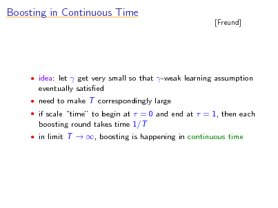 Slide: Boosting in Continuous Time  [Freund]   idea: let  get very small so that -weak learning assumption  eventually satised  need to make T correspondingly large  if scale time to begin at  = 0 and end at  = 1, then each  boosting round takes time 1/T  in limit T  , boosting is happening in continuous time