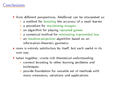 Slide: Conclusions  from dierent perspectives, AdaBoost can be interpreted as:  a method for boosting the accuracy of a weak learner a procedure for maximizing margins  an algorithm for playing repeated games  a numerical method for minimizing exponential loss  an iterative-projection algorithm based on an information-theoretic geometry     none is entirely satisfactory by itself, but each useful in its  own way  taken together, create rich theoretical understanding  connect boosting to other learning problems and techniques  provide foundation for versatile set of methods with many extensions, variations and applications