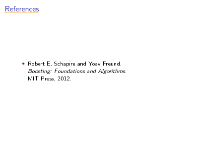 Slide: References   Robert E. Schapire and Yoav Freund.  Boosting: Foundations and Algorithms. MIT Press, 2012.