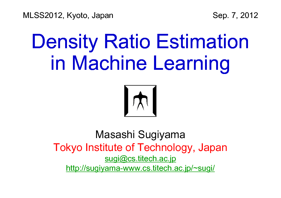 Slide: MLSS2012, Kyoto, Japan  Sep. 7, 2012  Density Ratio Estimation in Machine Learning  Masashi Sugiyama Tokyo Institute of Technology, Japan sugi@cs.titech.ac.jp http://sugiyama-www.cs.titech.ac.jp/~sugi/