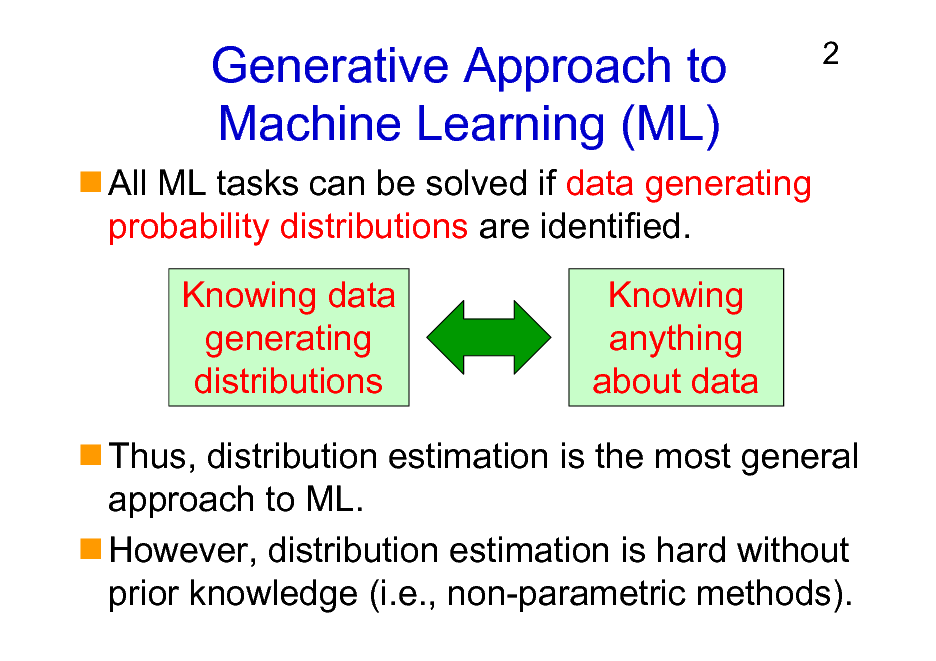 Slide: Generative Approach to Machine Learning (ML) All ML tasks can be solved if data generating probability distributions are identified. Knowing data generating distributions Knowing anything about data  2  Thus, distribution estimation is the most general approach to ML. However, distribution estimation is hard without prior knowledge (i.e., non-parametric methods).
