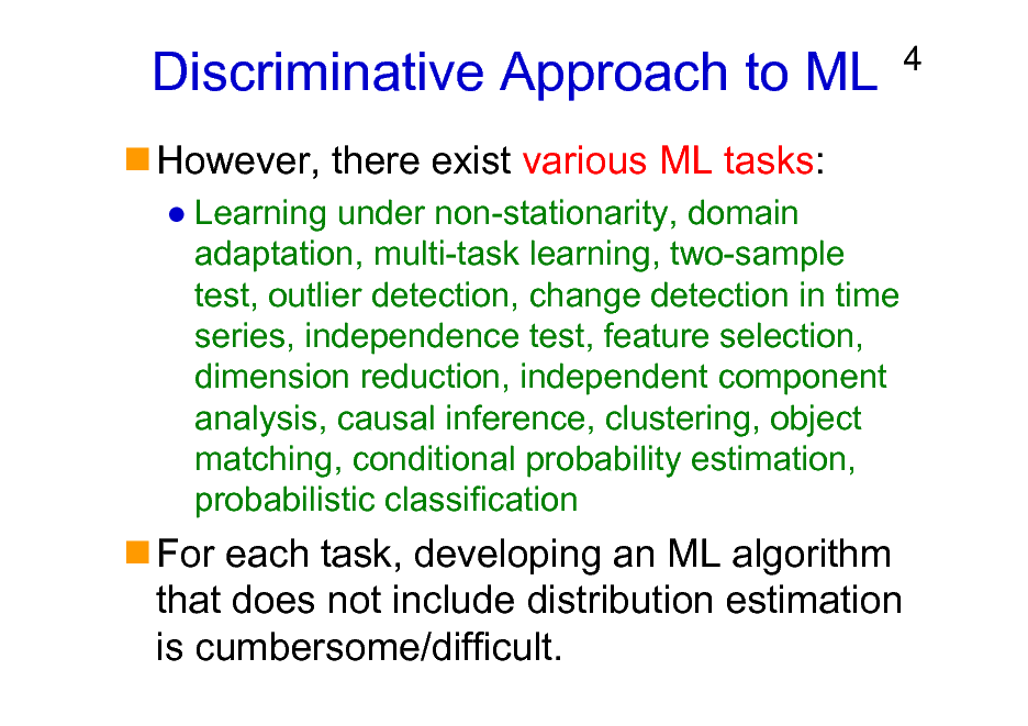 Slide: Discriminative Approach to ML However, there exist various ML tasks: Learning under non-stationarity, domain adaptation, multi-task learning, two-sample test, outlier detection, change detection in time series, independence test, feature selection, dimension reduction, independent component analysis, causal inference, clustering, object matching, conditional probability estimation, probabilistic classification  4  For each task, developing an ML algorithm that does not include distribution estimation is cumbersome/difficult.