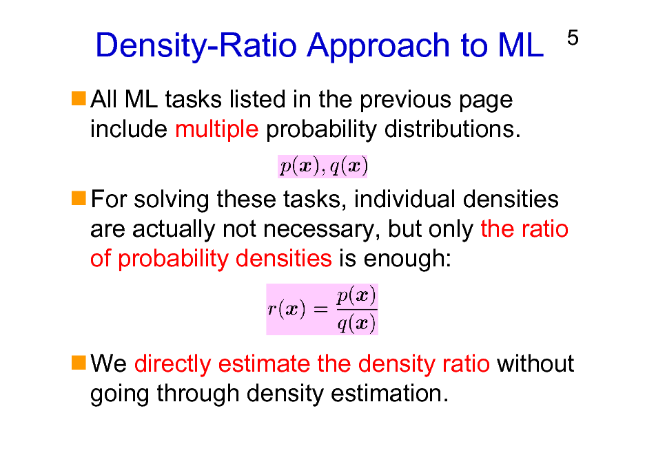 Slide: Density-Ratio Approach to ML All ML tasks listed in the previous page include multiple probability distributions.  5  For solving these tasks, individual densities are actually not necessary, but only the ratio of probability densities is enough:  We directly estimate the density ratio without going through density estimation.