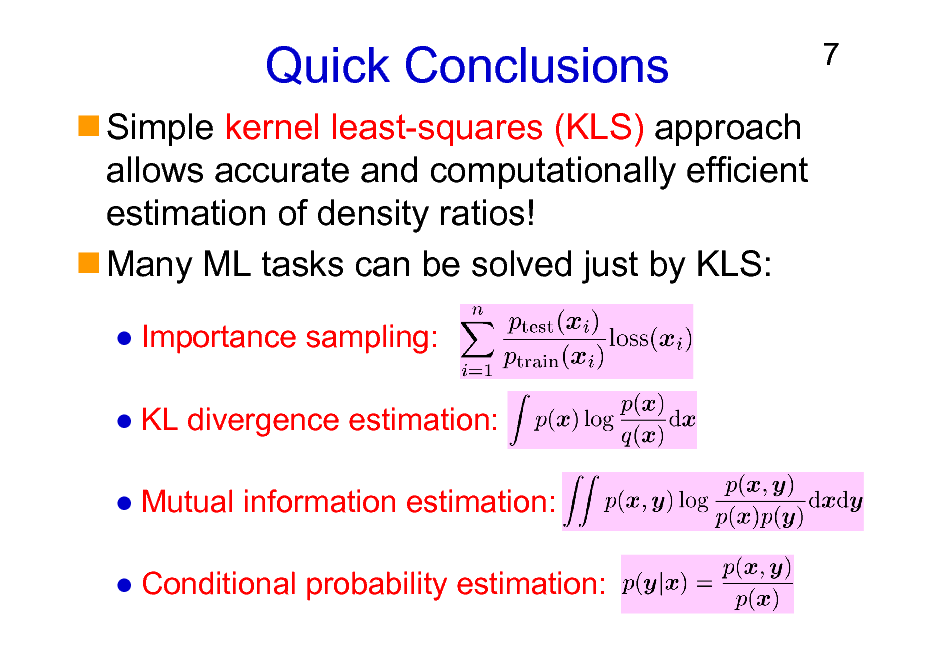 Slide: Quick Conclusions Simple kernel least-squares (KLS) approach allows accurate and computationally efficient estimation of density ratios! Many ML tasks can be solved just by KLS: Importance sampling: KL divergence estimation: Mutual information estimation: Conditional probability estimation:  7
