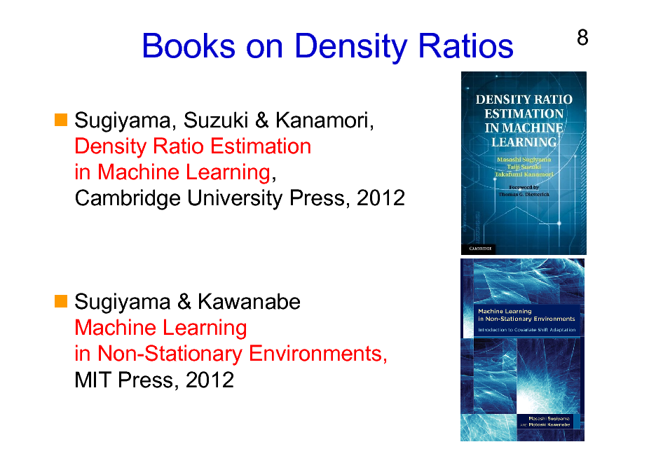 Slide: Books on Density Ratios Sugiyama, Suzuki & Kanamori, Density Ratio Estimation in Machine Learning, Cambridge University Press, 2012  8  Sugiyama & Kawanabe Machine Learning in Non-Stationary Environments, MIT Press, 2012