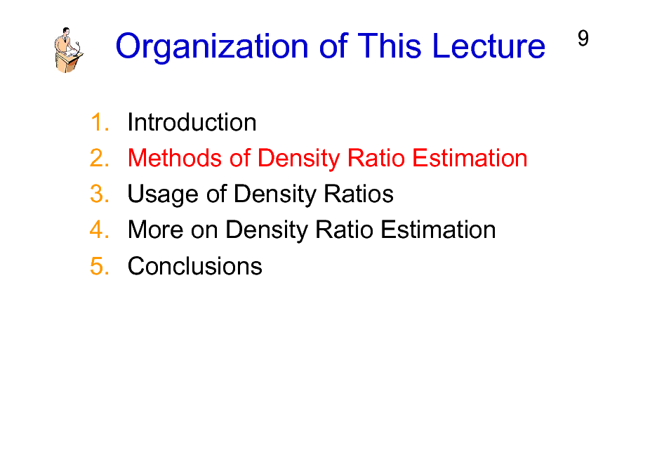 Slide: Organization of This Lecture 1. 2. 3. 4. 5. Introduction Methods of Density Ratio Estimation Usage of Density Ratios More on Density Ratio Estimation Conclusions  9