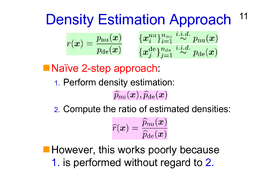 Slide: Density Estimation Approach Nave 2-step approach: 1.  11  Perform density estimation: Compute the ratio of estimated densities:  2.  However, this works poorly because 1. is performed without regard to 2.