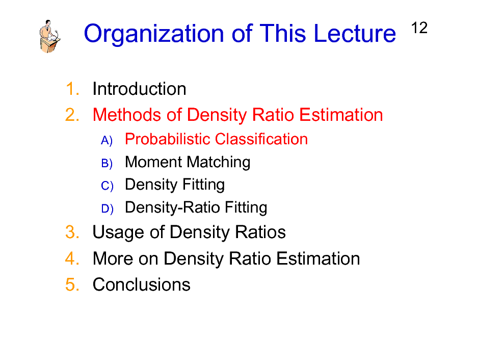 Slide: Organization of This Lecture 1. Introduction 2. Methods of Density Ratio Estimation A) B) C) D)  12  Probabilistic Classification Moment Matching Density Fitting Density-Ratio Fitting  3. Usage of Density Ratios 4. More on Density Ratio Estimation 5. Conclusions