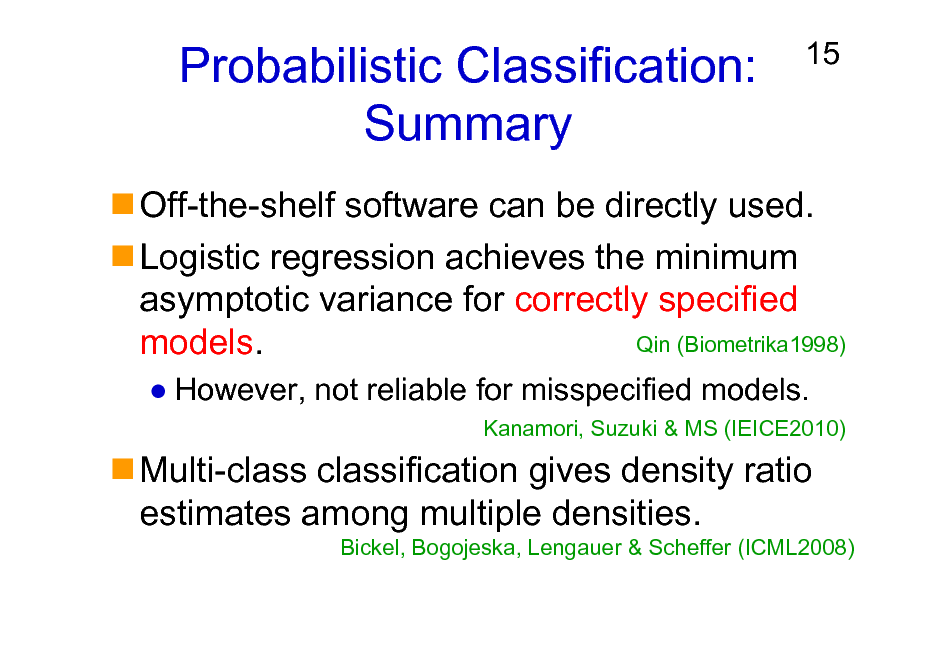 Slide: Probabilistic Classification: Summary  15  Off-the-shelf software can be directly used. Logistic regression achieves the minimum asymptotic variance for correctly specified Qin (Biometrika1998) models. However, not reliable for misspecified models. Kanamori, Suzuki & MS (IEICE2010)  Multi-class classification gives density ratio estimates among multiple densities. Bickel, Bogojeska, Lengauer & Scheffer (ICML2008)
