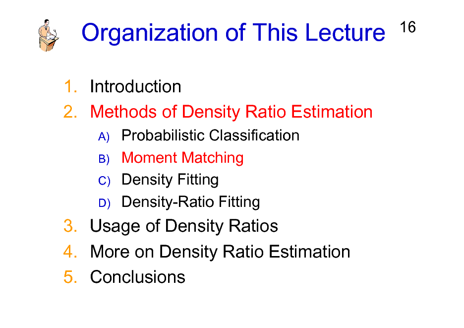 Slide: Organization of This Lecture 1. Introduction 2. Methods of Density Ratio Estimation A) B) C) D)  16  Probabilistic Classification Moment Matching Density Fitting Density-Ratio Fitting  3. Usage of Density Ratios 4. More on Density Ratio Estimation 5. Conclusions