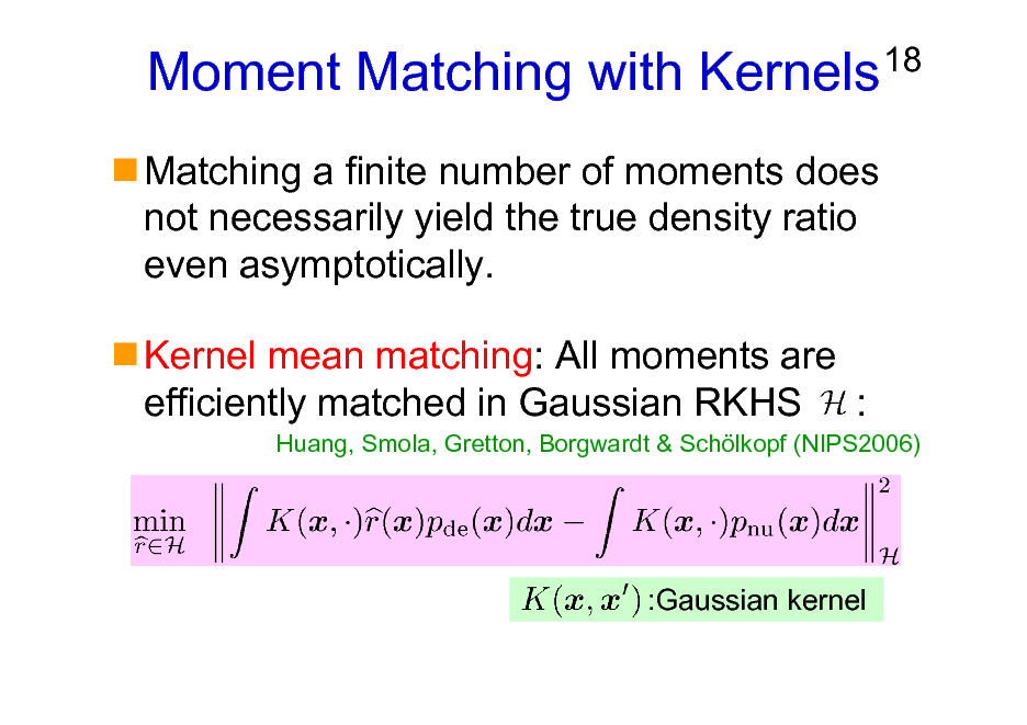 Slide: Moment Matching with Kernels Matching a finite number of moments does not necessarily yield the true density ratio even asymptotically. Kernel mean matching: All moments are efficiently matched in Gaussian RKHS :  18  Huang, Smola, Gretton, Borgwardt & Schlkopf (NIPS2006)  :Gaussian kernel
