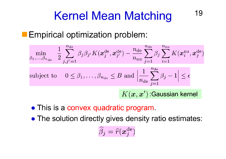 Slide: Kernel Mean Matching Empirical optimization problem:  19  :Gaussian kernel  This is a convex quadratic program. The solution directly gives density ratio estimates: