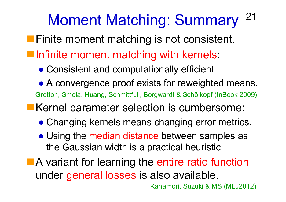 Slide: Moment Matching: Summary Finite moment matching is not consistent. Infinite moment matching with kernels:  21  Consistent and computationally efficient. A convergence proof exists for reweighted means. Gretton, Smola, Huang, Schmittfull, Borgwardt & Schlkopf (InBook 2009)  Kernel parameter selection is cumbersome: Changing kernels means changing error metrics. Using the median distance between samples as the Gaussian width is a practical heuristic.  A variant for learning the entire ratio function under general losses is also available. Kanamori, Suzuki & MS (MLJ2012)