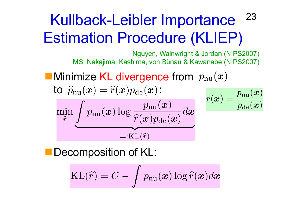Slide: Kullback-Leibler Importance Estimation Procedure (KLIEP) Minimize KL divergence from to :  23  Nguyen, Wainwright & Jordan (NIPS2007) MS, Nakajima, Kashima, von Bnau & Kawanabe (NIPS2007)  Decomposition of KL: